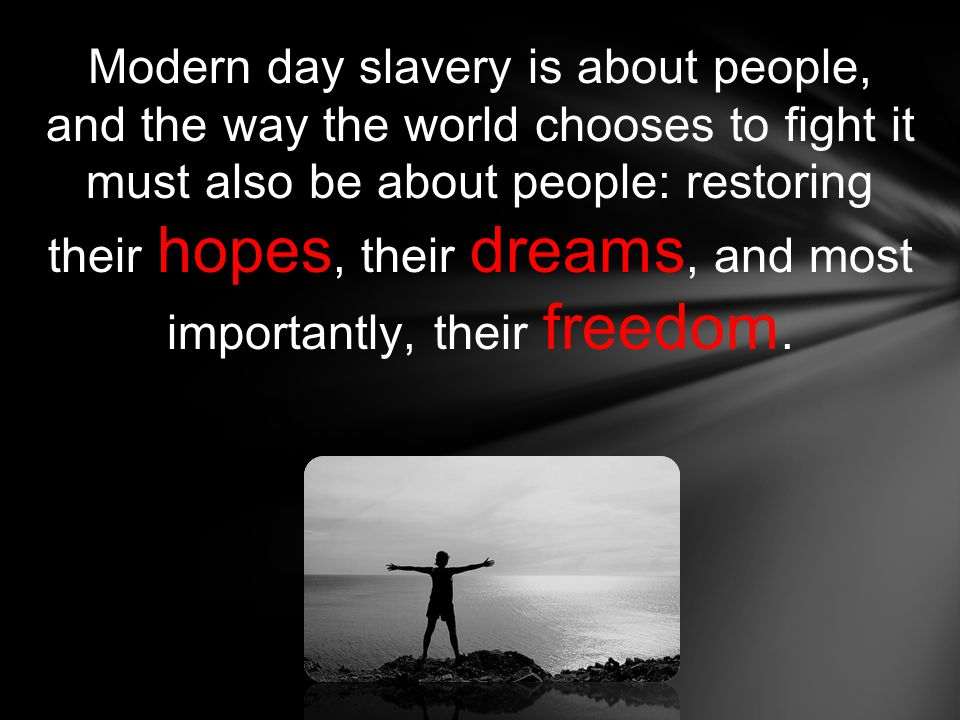 Modern day slavery is about people, and the way the world chooses to fight it must also be about people: restoring their hopes, their dreams, and most importantly, their freedom.