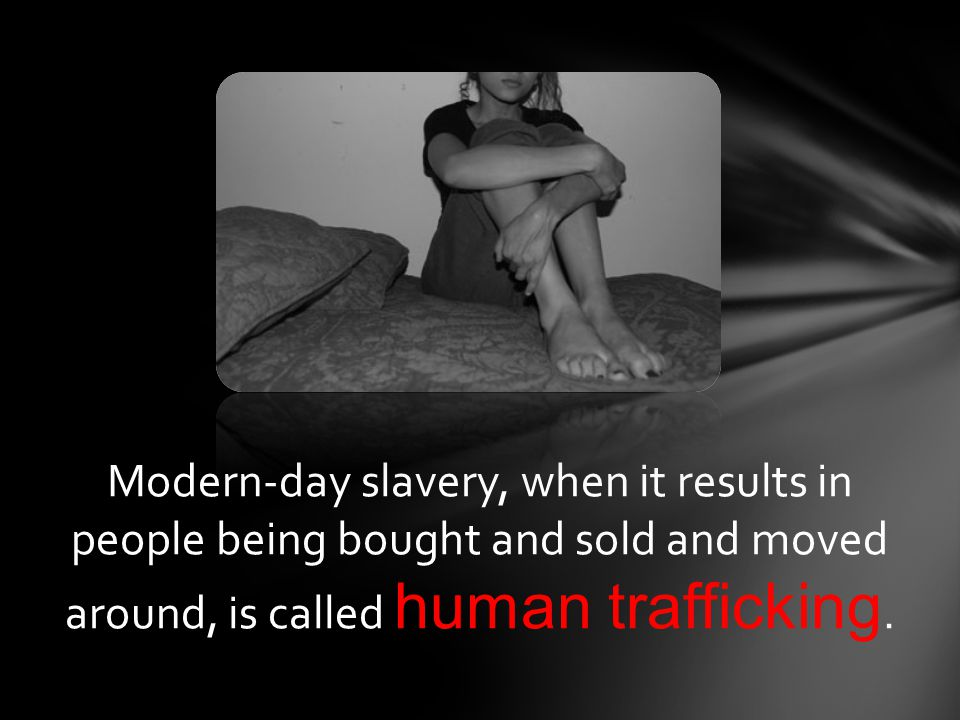Modern-day slavery, when it results in people being bought and sold and moved around, is called human trafficking.