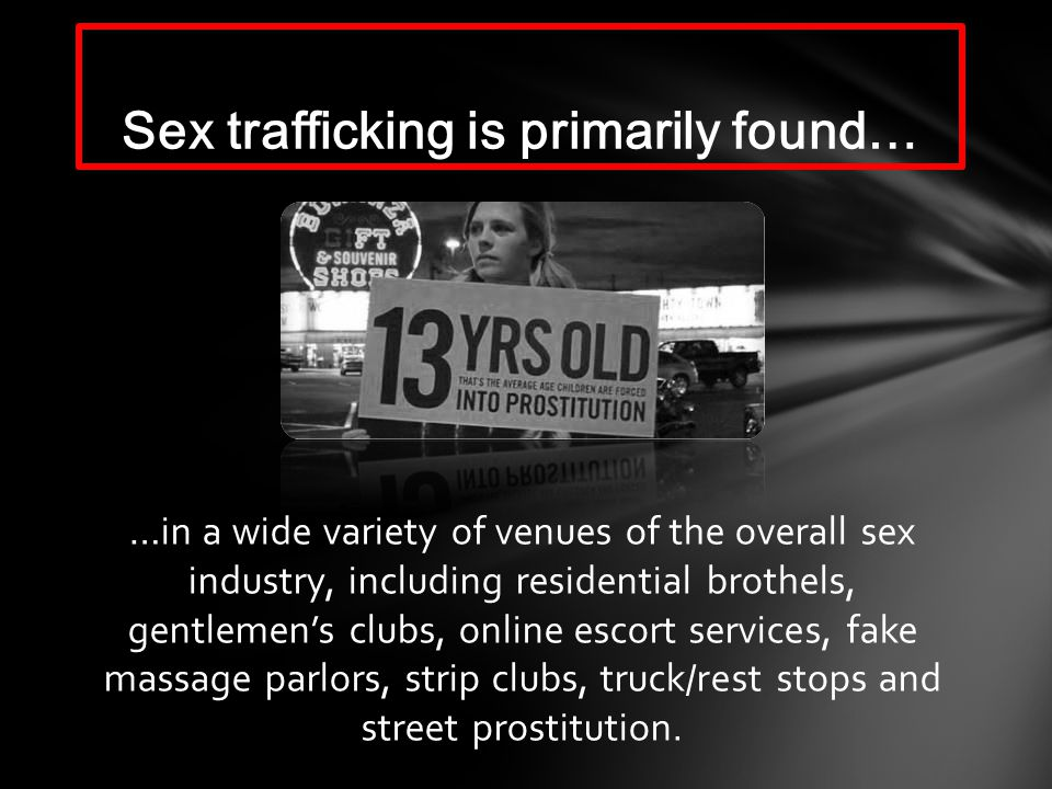 …in a wide variety of venues of the overall sex industry, including residential brothels, gentlemens clubs, online escort services, fake massage parlors, strip clubs, truck/rest stops and street prostitution.
