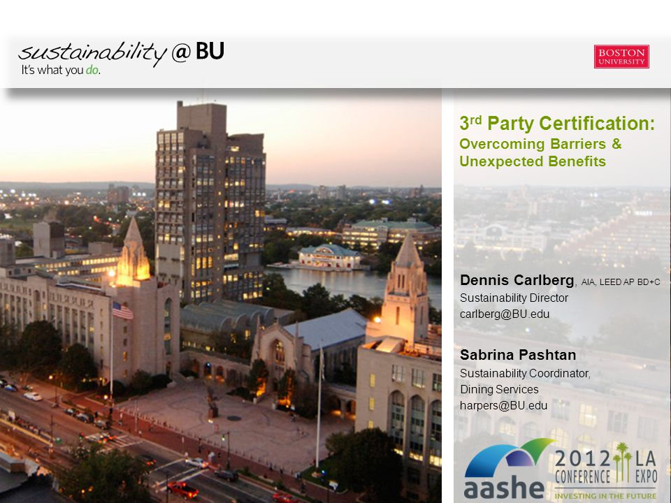 Boston University Slideshow Title Goes Here Dennis Carlberg, AIA, LEED AP BD+C Sustainability Director carlberg@BU.edu Sabrina Pashtan Sustainability Coordinator, Dining Services harpers@BU.edu 3 rd Party Certification: Overcoming Barriers & Unexpected Benefits