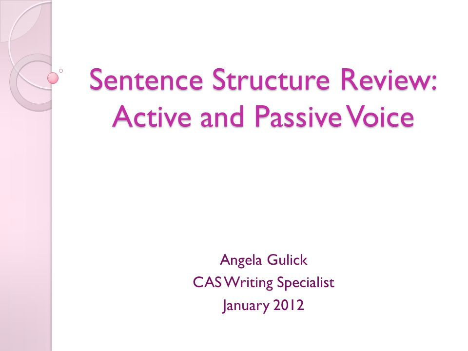 Sentence Structure Review: Active and Passive Voice Angela Gulick CAS Writing Specialist January 2012