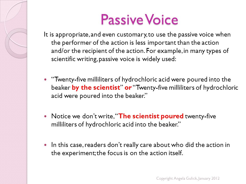 Passive Voice It is appropriate, and even customary, to use the passive voice when the performer of the action is less important than the action and/or the recipient of the action.