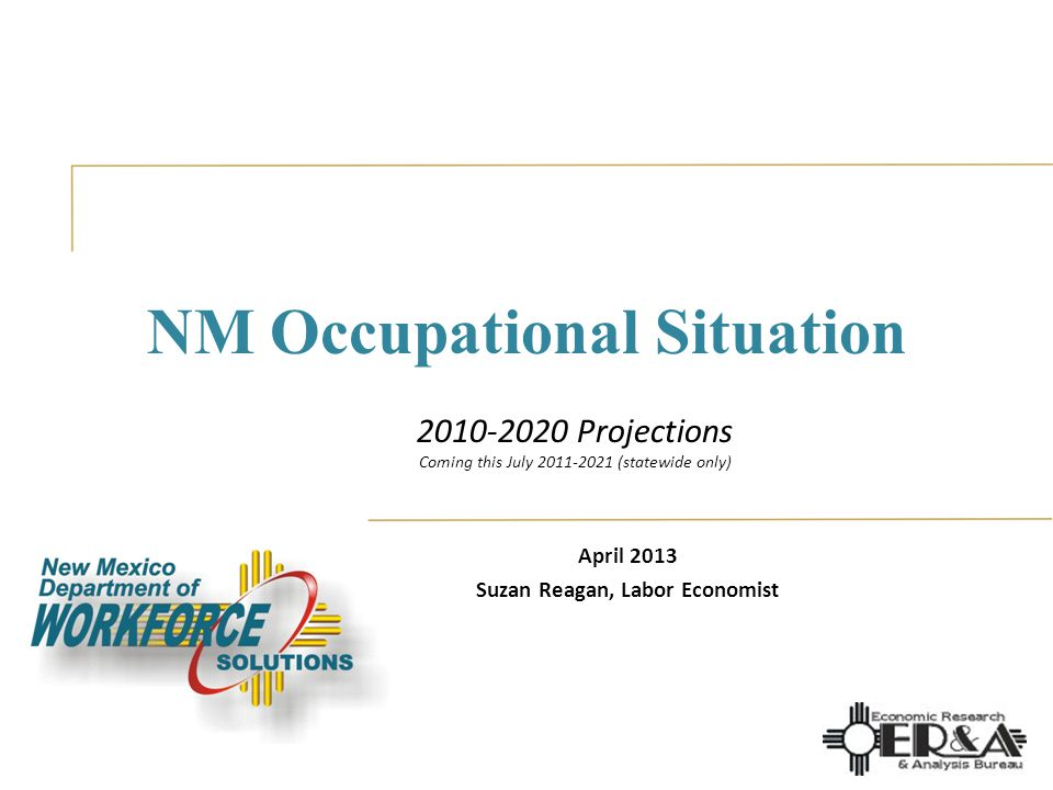 NM Occupational Situation April 2013 Suzan Reagan, Labor Economist 2010-2020 Projections Coming this July 2011-2021 (statewide only)