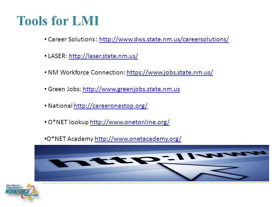 Tools for LMI Career Solutions : http://www.dws.state.nm.us/careersolutions/http://www.dws.state.nm.us/careersolutions/ LASER: http://laser.state.nm.us/http://laser.state.nm.us/ NM Workforce Connection: https://www.jobs.state.nm.us/https://www.jobs.state.nm.us/ Green Jobs: http://www.greenjobs.state.nm.ushttp://www.greenjobs.state.nm.us National http://careeronestop.org/http://careeronestop.org/ O*NET lookup http://www.onetonline.org/http://www.onetonline.org/ O*NET Academy http://www.onetacademy.org/http://www.onetacademy.org/