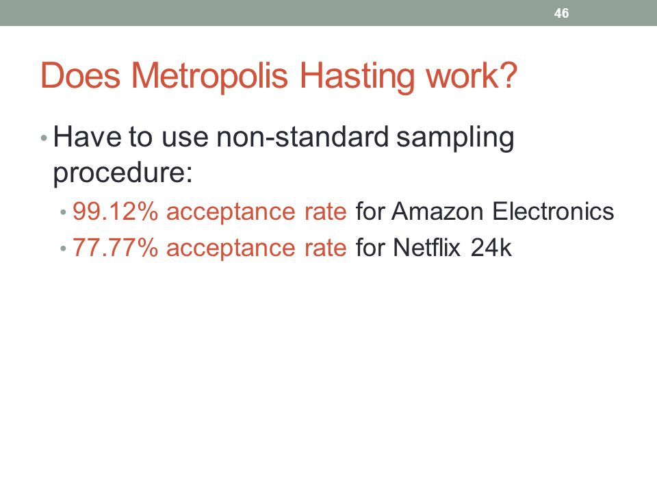 Have to use non-standard sampling procedure: 99.12% acceptance rate for Amazon Electronics 77.77% acceptance rate for Netflix 24k Does Metropolis Hasting work.