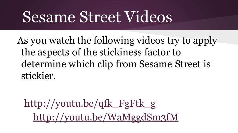Sesame Street Videos As you watch the following videos try to apply the aspects of the stickiness factor to determine which clip from Sesame Street is stickier.