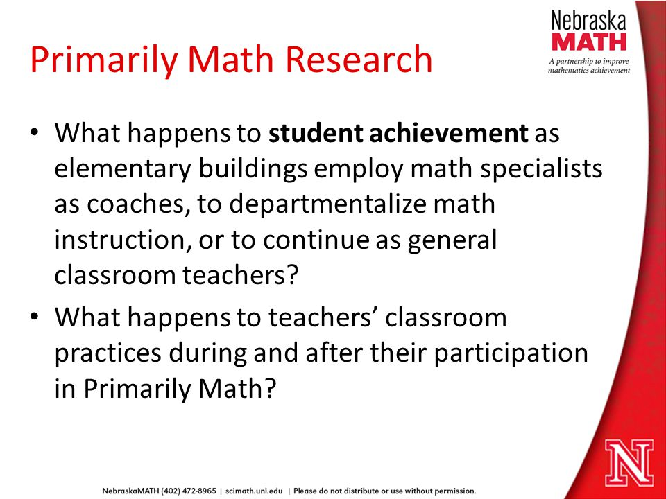Primarily Math Research What happens to student achievement as elementary buildings employ math specialists as coaches, to departmentalize math instruction, or to continue as general classroom teachers.