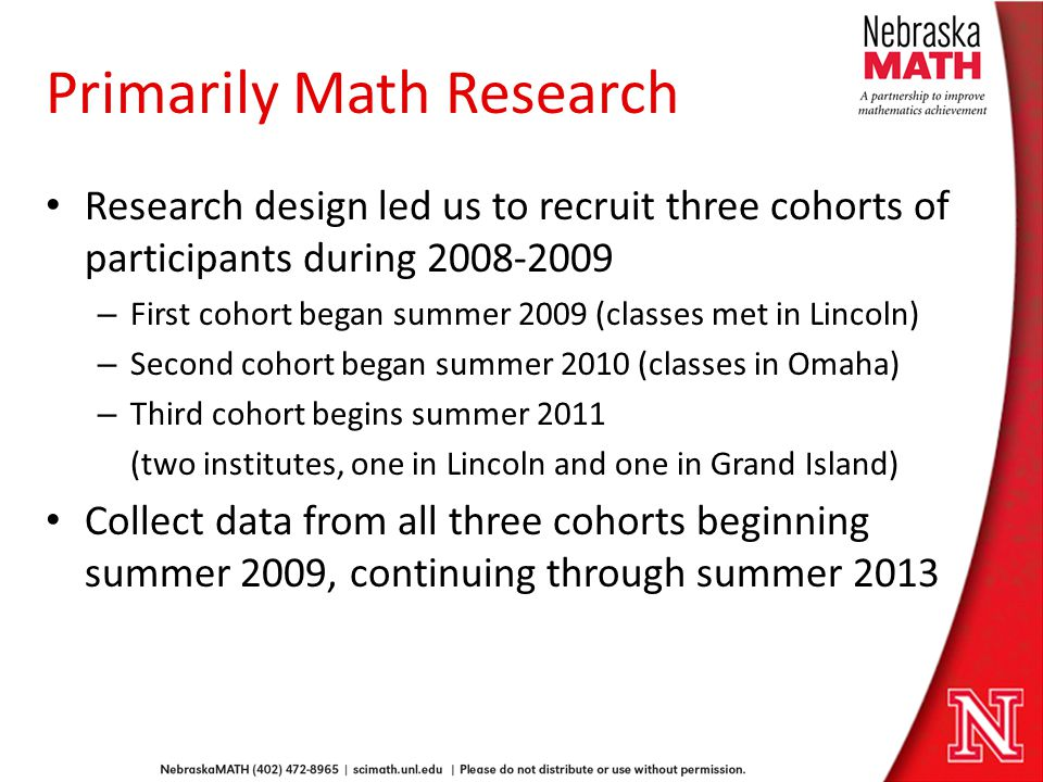 Primarily Math Research Research design led us to recruit three cohorts of participants during 2008-2009 – First cohort began summer 2009 (classes met in Lincoln) – Second cohort began summer 2010 (classes in Omaha) – Third cohort begins summer 2011 (two institutes, one in Lincoln and one in Grand Island) Collect data from all three cohorts beginning summer 2009, continuing through summer 2013