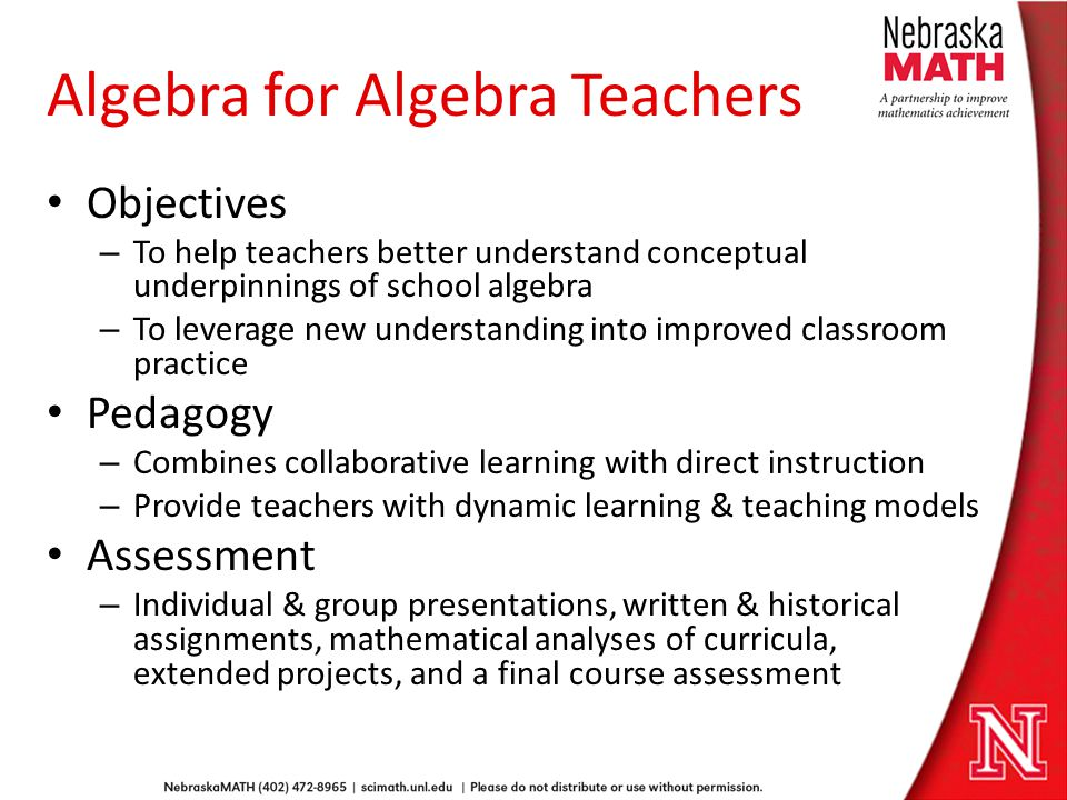 Algebra for Algebra Teachers Objectives – To help teachers better understand conceptual underpinnings of school algebra – To leverage new understanding into improved classroom practice Pedagogy – Combines collaborative learning with direct instruction – Provide teachers with dynamic learning & teaching models Assessment – Individual & group presentations, written & historical assignments, mathematical analyses of curricula, extended projects, and a final course assessment