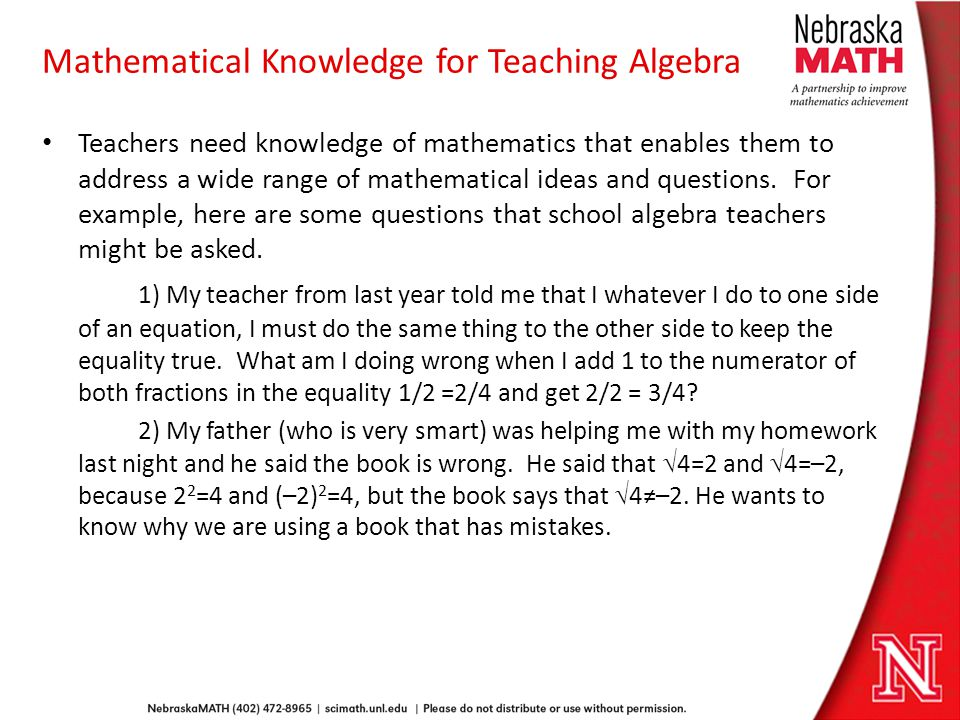 Mathematical Knowledge for Teaching Algebra Teachers need knowledge of mathematics that enables them to address a wide range of mathematical ideas and questions.
