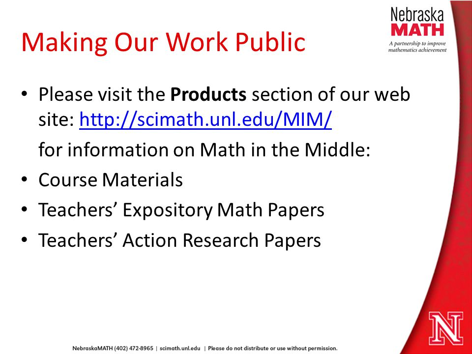 Making Our Work Public Please visit the Products section of our web site: http://scimath.unl.edu/MIM/http://scimath.unl.edu/MIM/ for information on Math in the Middle: Course Materials Teachers Expository Math Papers Teachers Action Research Papers