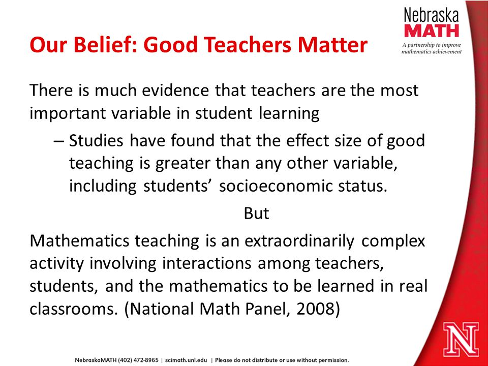 Our Belief: Good Teachers Matter There is much evidence that teachers are the most important variable in student learning – Studies have found that the effect size of good teaching is greater than any other variable, including students socioeconomic status.