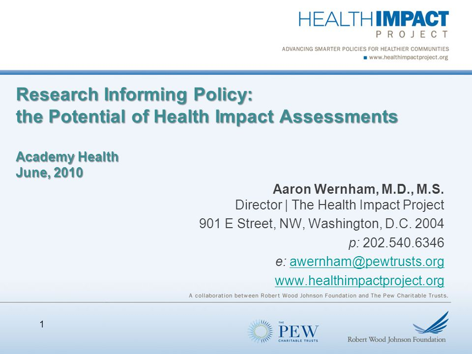 Research Informing Policy: the Potential of Health Impact Assessments Academy Health June, 2010 Aaron Wernham, M.D., M.S.