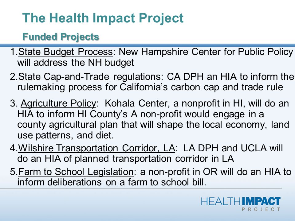 Funded Projects The Health Impact Project Funded Projects 1.State Budget Process: New Hampshire Center for Public Policy will address the NH budget 2.State Cap-and-Trade regulations: CA DPH an HIA to inform the rulemaking process for Californias carbon cap and trade rule 3.