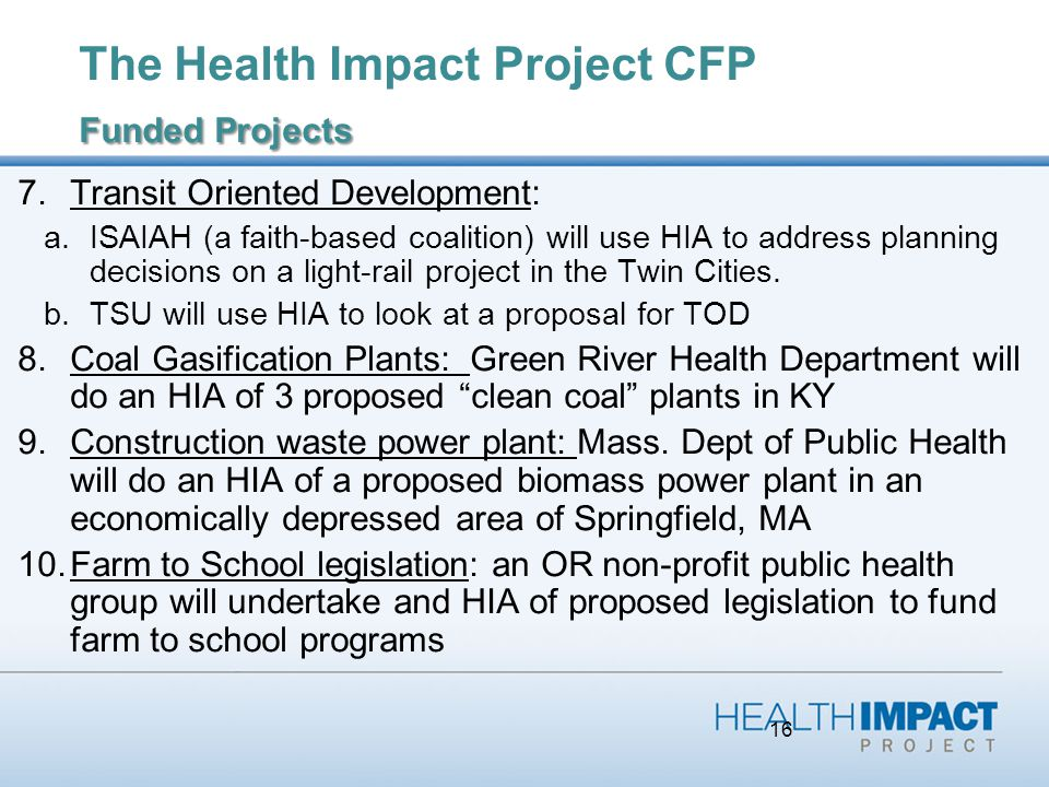 16 Funded Projects The Health Impact Project CFP Funded Projects 7.Transit Oriented Development: a.ISAIAH (a faith-based coalition) will use HIA to address planning decisions on a light-rail project in the Twin Cities.