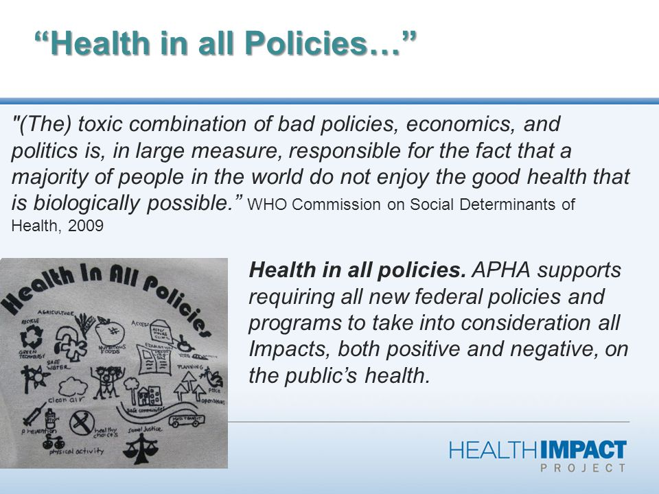 Health in all Policies… (The) toxic combination of bad policies, economics, and politics is, in large measure, responsible for the fact that a majority of people in the world do not enjoy the good health that is biologically possible.
