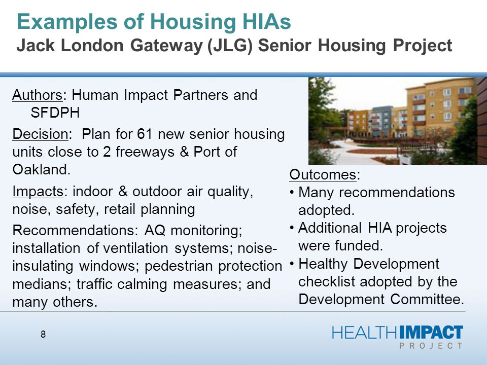 Examples of Housing HIAs Jack London Gateway (JLG) Senior Housing Project Authors: Human Impact Partners and SFDPH Decision: Plan for 61 new senior housing units close to 2 freeways & Port of Oakland.