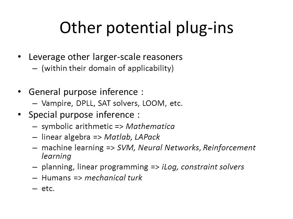 Other potential plug-ins Leverage other larger-scale reasoners – (within their domain of applicability) General purpose inference : – Vampire, DPLL, SAT solvers, LOOM, etc.