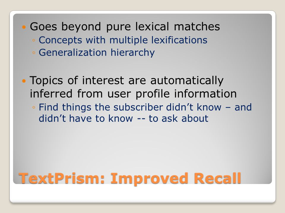 TextPrism: Improved Recall Goes beyond pure lexical matches Concepts with multiple lexifications Generalization hierarchy Topics of interest are automatically inferred from user profile information Find things the subscriber didnt know – and didnt have to know -- to ask about