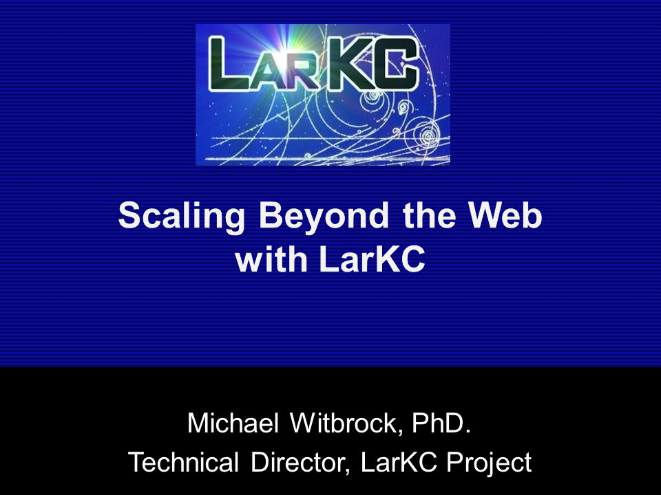 Scaling Beyond the Web with LarKC Michael Witbrock, PhD. Technical Director, LarKC Project