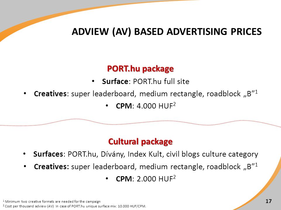 ADVIEW (AV) BASED ADVERTISING PRICES 17 PORT.hu package Surface: PORT.hu full site Creatives: super leaderboard, medium rectangle, roadblock B 1 CPM: 4.000 HUF 2 Cultural package Surfaces: PORT.hu, Dívány, Index Kult, civil blogs culture category Creatives: super leaderboard, medium rectangle, roadblock B 1 CPM: 2.000 HUF 2 1 Minimum two creative formats are needed for the campaign 2 Cost per thousand adview (AV) In case of PORT.hu unique surface mix: 10.000 HUF/CPM.