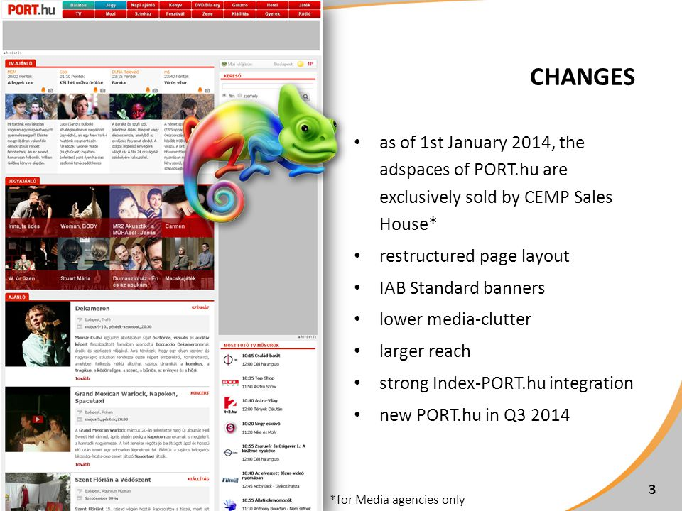 CHANGES as of 1st January 2014, the adspaces of PORT.hu are exclusively sold by CEMP Sales House* restructured page layout IAB Standard banners lower media-clutter larger reach strong Index-PORT.hu integration new PORT.hu in Q3 2014 3 *for Media agencies only