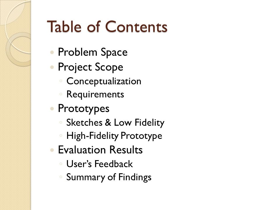 Table of Contents Problem Space Project Scope Conceptualization Requirements Prototypes Sketches & Low Fidelity High-Fidelity Prototype Evaluation Results Users Feedback Summary of Findings