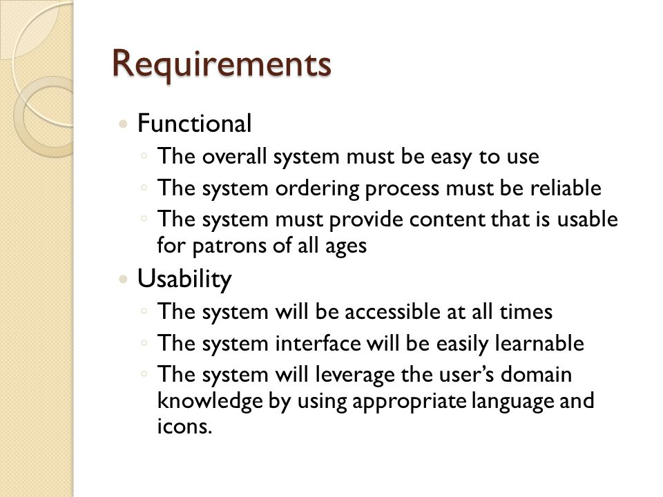 Requirements Functional The overall system must be easy to use The system ordering process must be reliable The system must provide content that is usable for patrons of all ages Usability The system will be accessible at all times The system interface will be easily learnable The system will leverage the users domain knowledge by using appropriate language and icons.