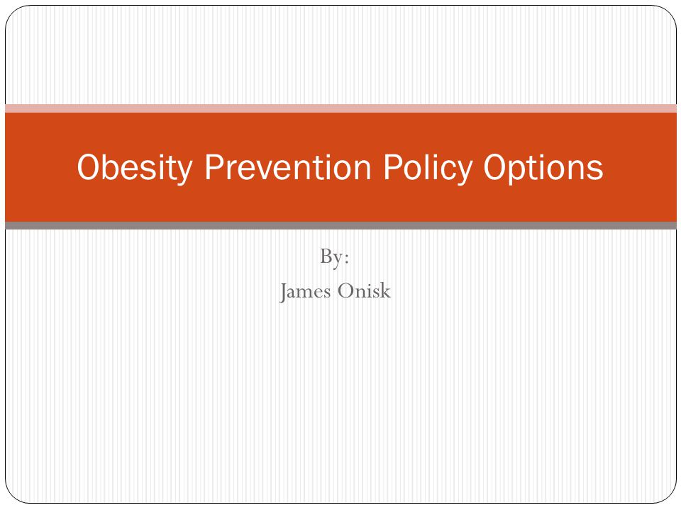 By: James Onisk Obesity Prevention Policy Options