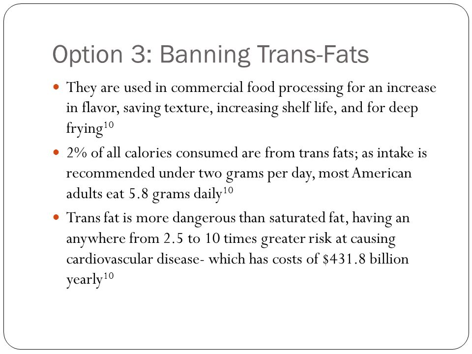 Option 3: Banning Trans-Fats They are used in commercial food processing for an increase in flavor, saving texture, increasing shelf life, and for deep frying 10 2% of all calories consumed are from trans fats; as intake is recommended under two grams per day, most American adults eat 5.8 grams daily 10 Trans fat is more dangerous than saturated fat, having an anywhere from 2.5 to 10 times greater risk at causing cardiovascular disease- which has costs of $431.8 billion yearly 10