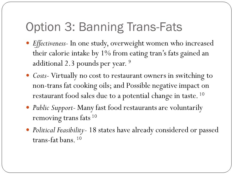 Option 3: Banning Trans-Fats Effectiveness- In one study, overweight women who increased their calorie intake by 1% from eating trans fats gained an additional 2.3 pounds per year.