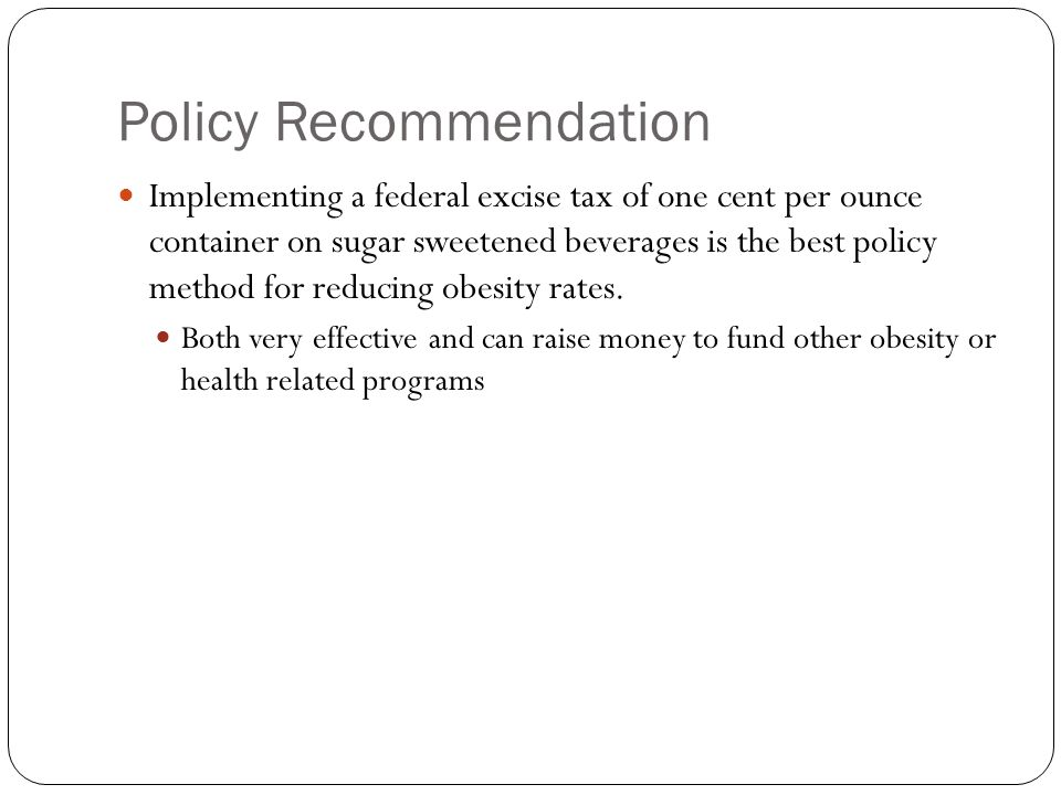 Policy Recommendation Implementing a federal excise tax of one cent per ounce container on sugar sweetened beverages is the best policy method for reducing obesity rates.