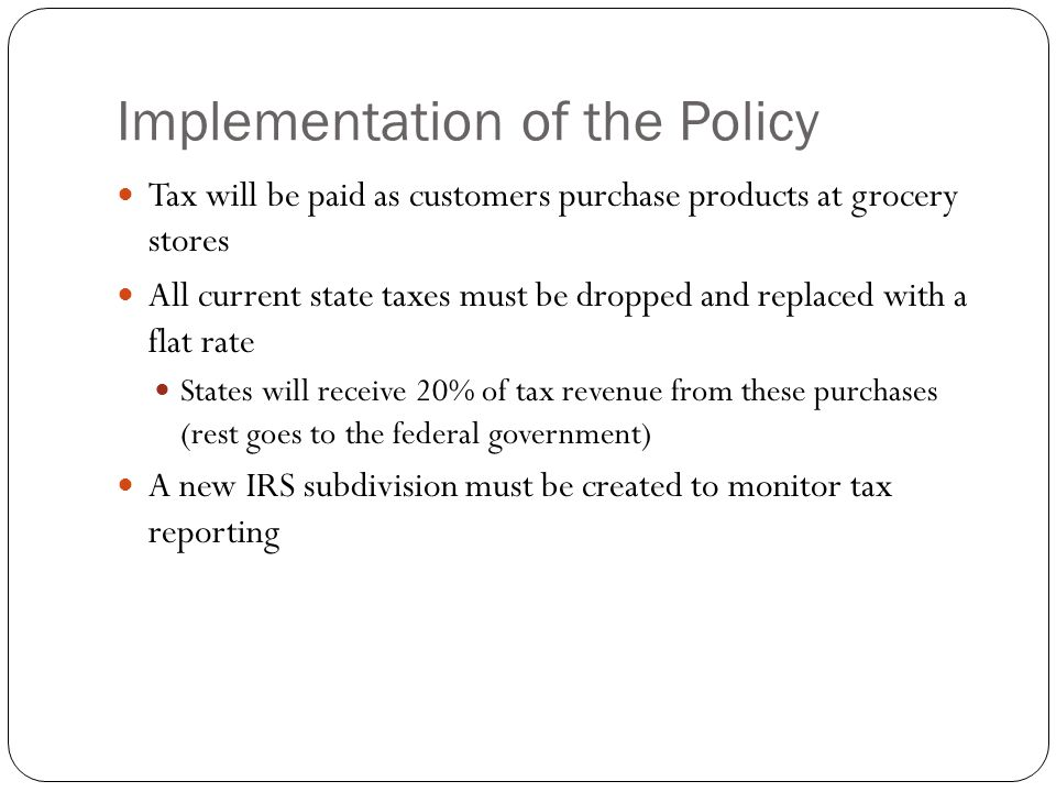 Implementation of the Policy Tax will be paid as customers purchase products at grocery stores All current state taxes must be dropped and replaced with a flat rate States will receive 20% of tax revenue from these purchases (rest goes to the federal government) A new IRS subdivision must be created to monitor tax reporting