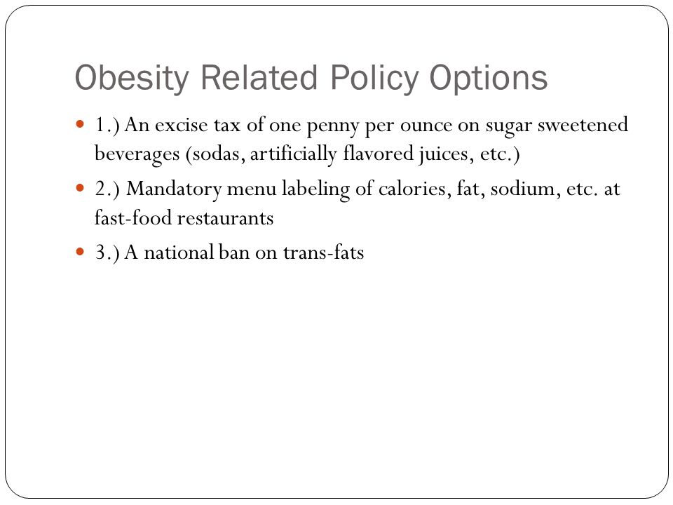 Obesity Related Policy Options 1.) An excise tax of one penny per ounce on sugar sweetened beverages (sodas, artificially flavored juices, etc.) 2.) Mandatory menu labeling of calories, fat, sodium, etc.