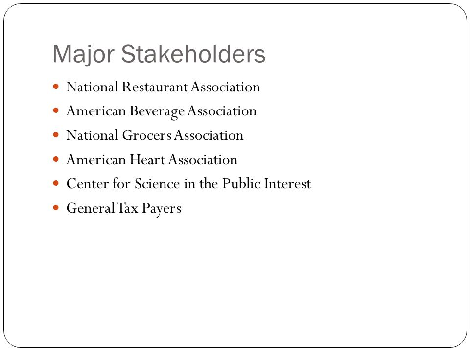 Major Stakeholders National Restaurant Association American Beverage Association National Grocers Association American Heart Association Center for Science in the Public Interest General Tax Payers