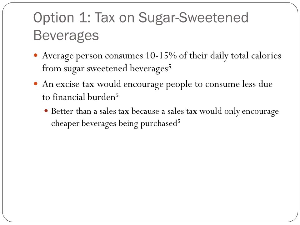 Option 1: Tax on Sugar-Sweetened Beverages Average person consumes 10-15% of their daily total calories from sugar sweetened beverages 5 An excise tax would encourage people to consume less due to financial burden 5 Better than a sales tax because a sales tax would only encourage cheaper beverages being purchased 5
