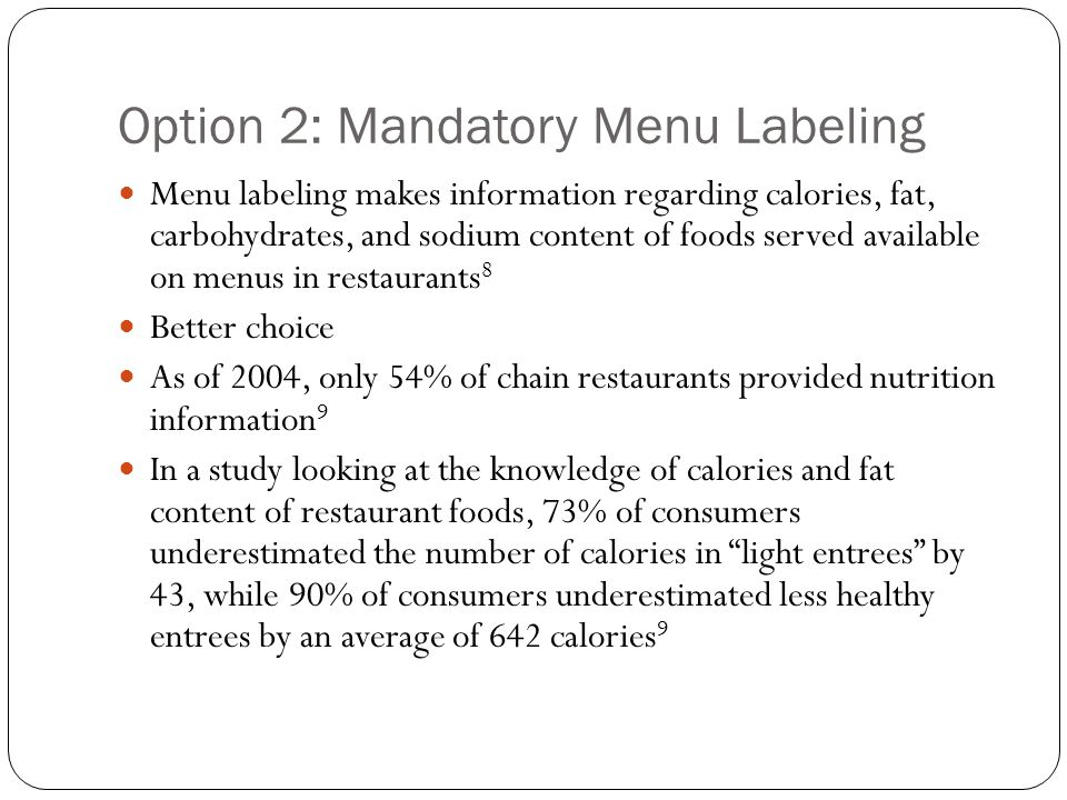 Option 2: Mandatory Menu Labeling Menu labeling makes information regarding calories, fat, carbohydrates, and sodium content of foods served available on menus in restaurants 8 Better choice As of 2004, only 54% of chain restaurants provided nutrition information 9 In a study looking at the knowledge of calories and fat content of restaurant foods, 73% of consumers underestimated the number of calories in light entrees by 43, while 90% of consumers underestimated less healthy entrees by an average of 642 calories 9