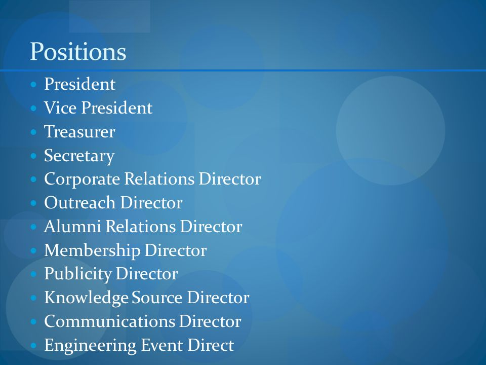 Positions President Vice President Treasurer Secretary Corporate Relations Director Outreach Director Alumni Relations Director Membership Director Publicity Director Knowledge Source Director Communications Director Engineering Event Direct