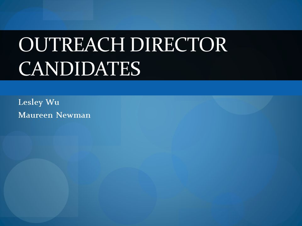 Lesley Wu Maureen Newman OUTREACH DIRECTOR CANDIDATES