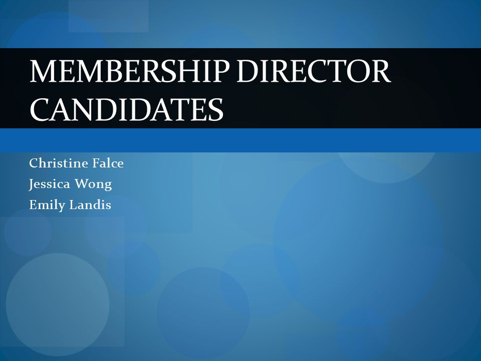 Christine Falce Jessica Wong Emily Landis MEMBERSHIP DIRECTOR CANDIDATES