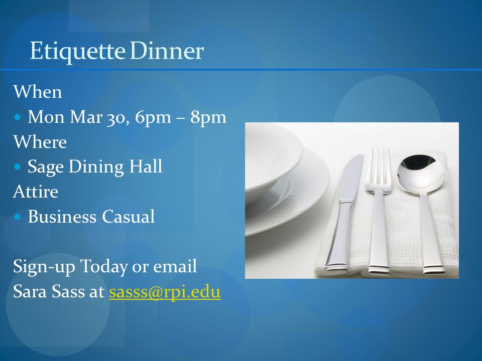 Etiquette Dinner When Mon Mar 30, 6pm – 8pm Where Sage Dining Hall Attire Business Casual Sign-up Today or email Sara Sass at sasss@rpi.edusasss@rpi.edu