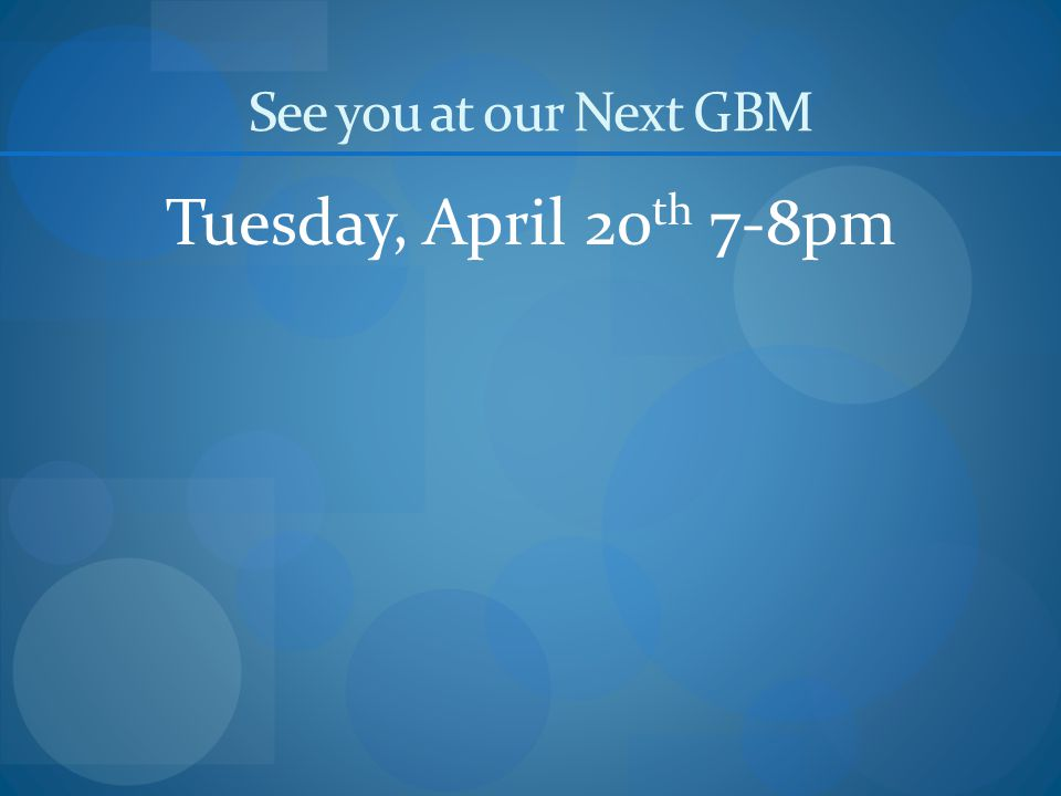 See you at our Next GBM Tuesday, April 20 th 7-8pm