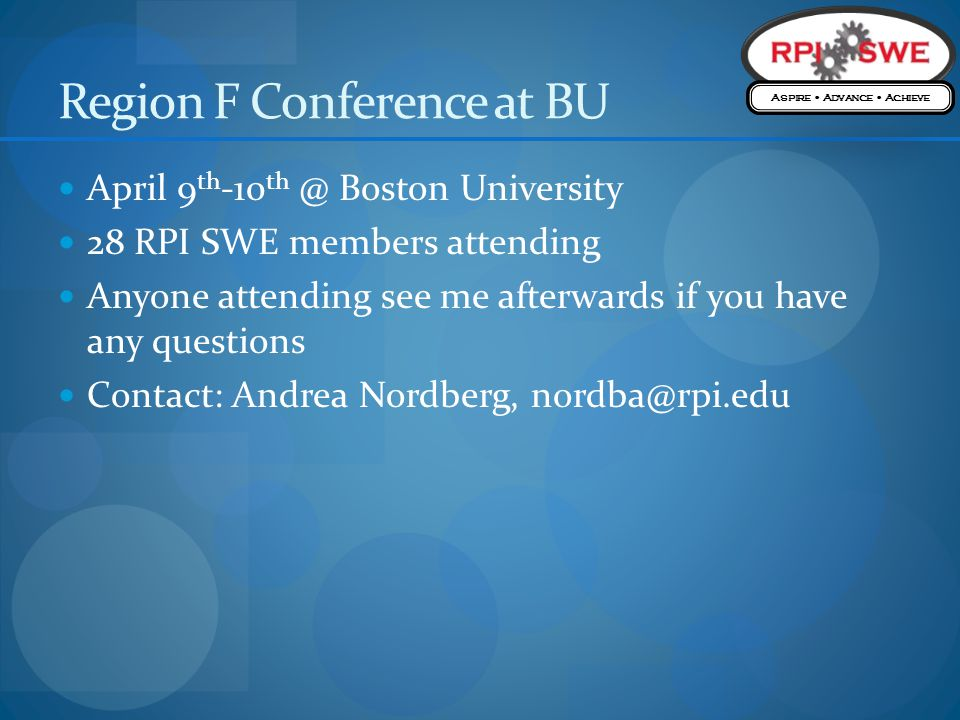 Region F Conference at BU April 9 th -10 th @ Boston University 28 RPI SWE members attending Anyone attending see me afterwards if you have any questions Contact: Andrea Nordberg, nordba@rpi.edu Aspire Advance Achieve