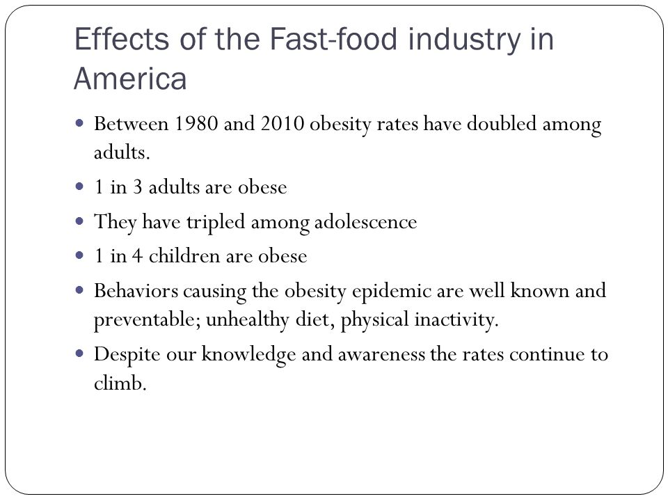 Effects of the Fast-food industry in America Between 1980 and 2010 obesity rates have doubled among adults.