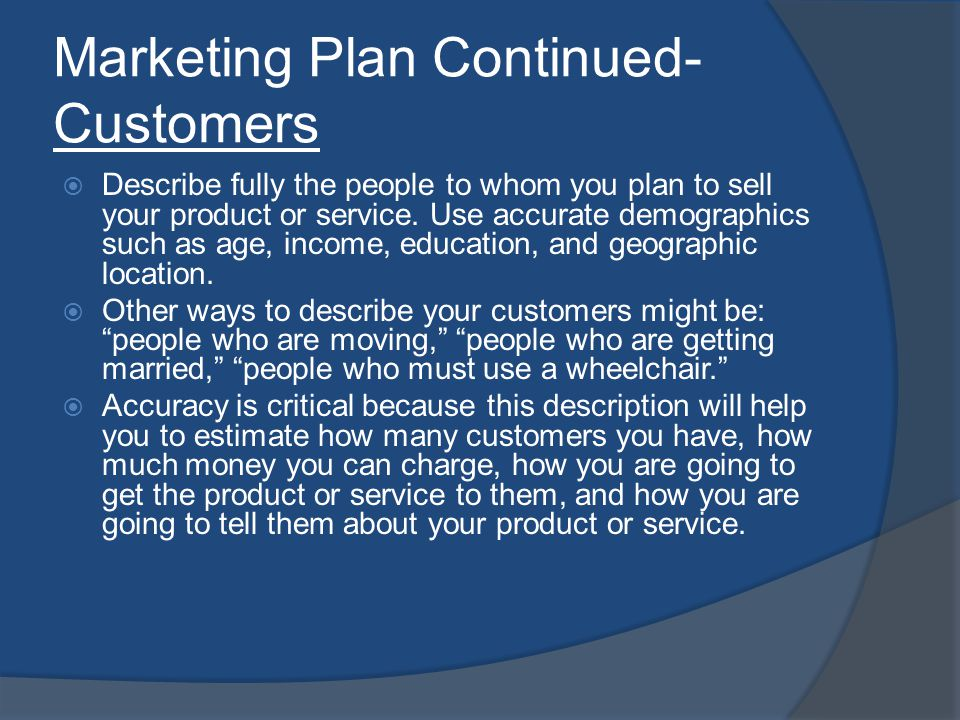 Marketing Plan Continued- Customers Describe fully the people to whom you plan to sell your product or service.