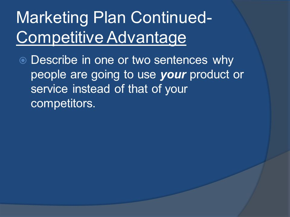 Marketing Plan Continued- Competitive Advantage Describe in one or two sentences why people are going to use your product or service instead of that of your competitors.