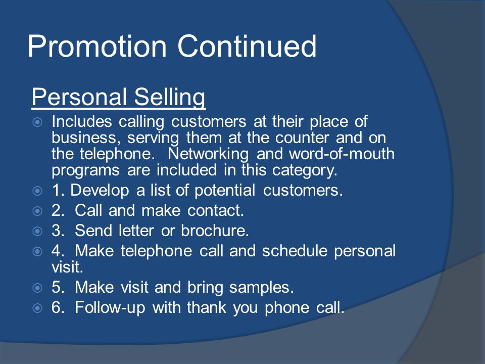 Promotion Continued Personal Selling Includes calling customers at their place of business, serving them at the counter and on the telephone.
