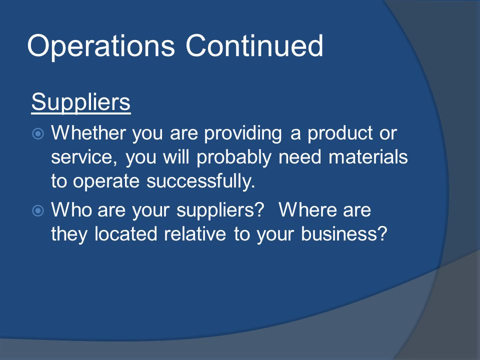 Operations Continued Suppliers Whether you are providing a product or service, you will probably need materials to operate successfully.
