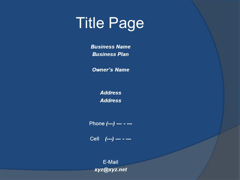 Title Page Business Name Business Plan Owners Name Address Phone (---) --- - --- Cell (---) --- - --- E-Mail xyz@xyz.net Date Month DD, YYYY