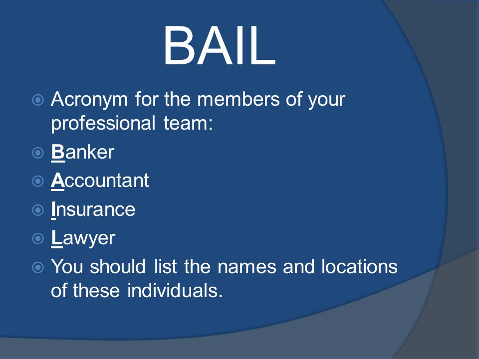 BAIL Acronym for the members of your professional team: Banker Accountant Insurance Lawyer You should list the names and locations of these individuals.